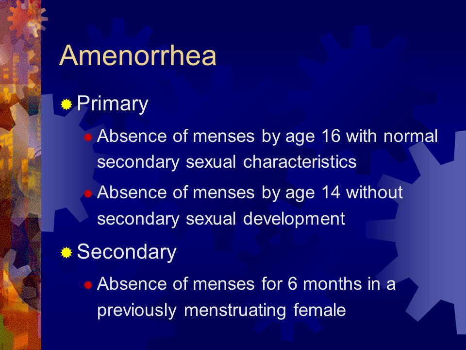 Amenorrhea  Primary  Absence of menses by age 16 with normal secondary sexual characteristics  Absence of menses by age 14 without secondary sexual