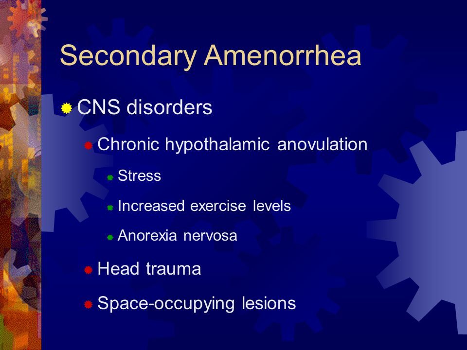 Secondary Amenorrhea  CNS disorders  Chronic hypothalamic anovulation  Stress  Increased exercise levels  Anorexia nervosa  Head trauma  Space-