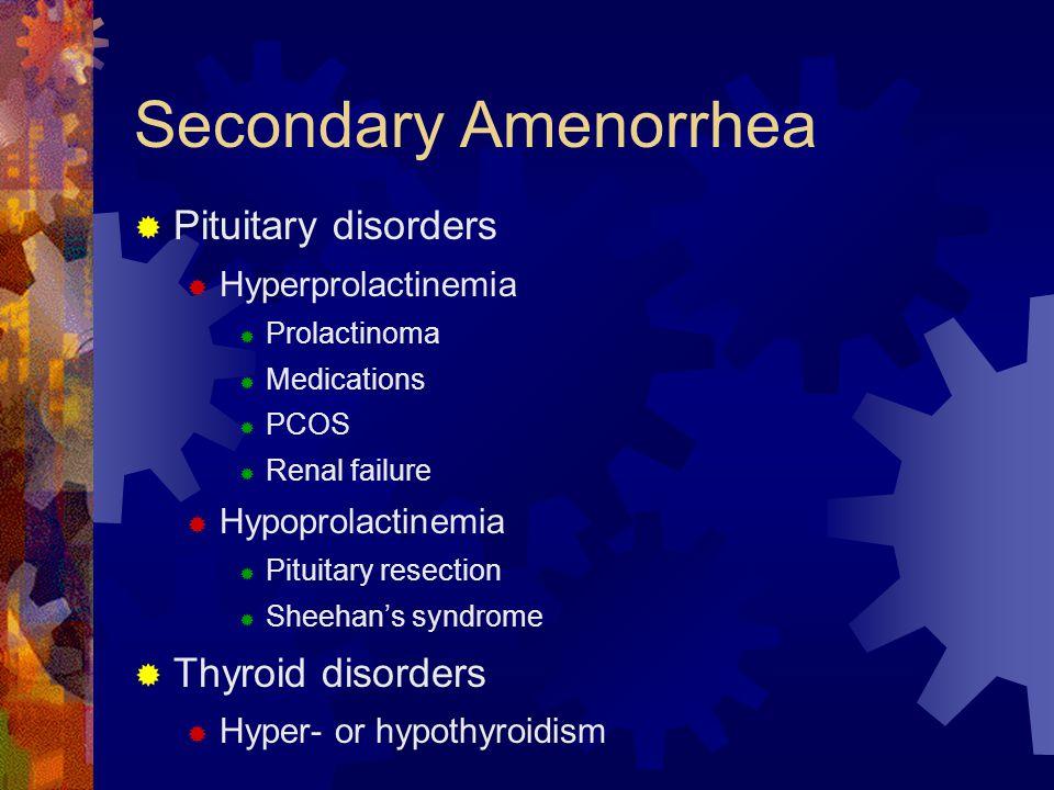 Secondary Amenorrhea  Pituitary disorders  Hyperprolactinemia  Prolactinoma  Medications  PCOS  Renal failure  Hypoprolactinemia  Pituitary re