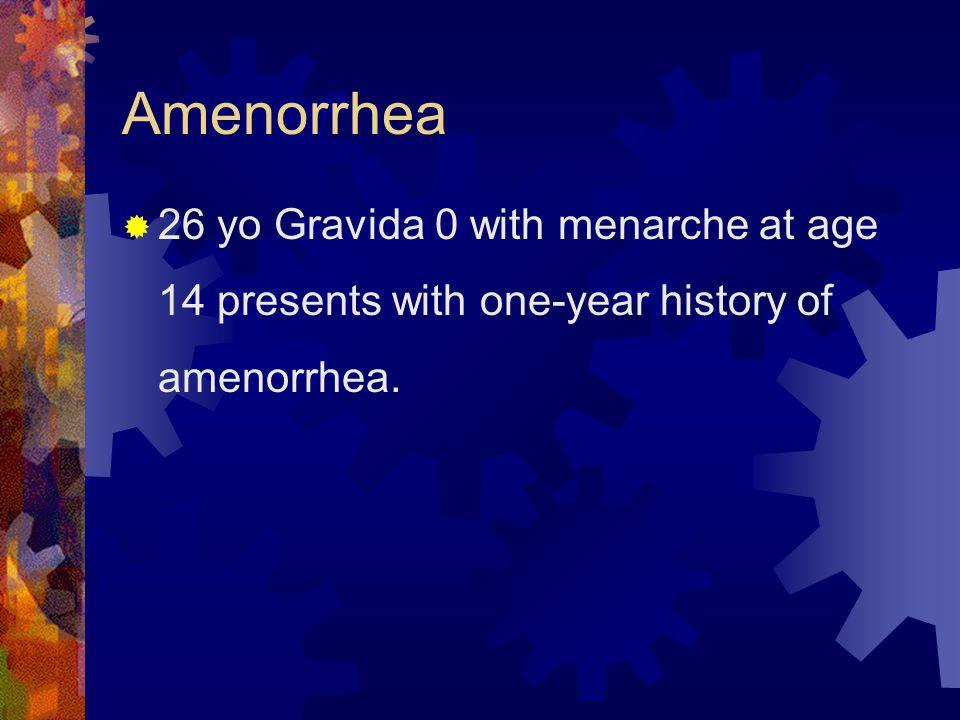 Amenorrhea  26 yo Gravida 0 with menarche at age 14 presents with one-year history of amenorrhea.