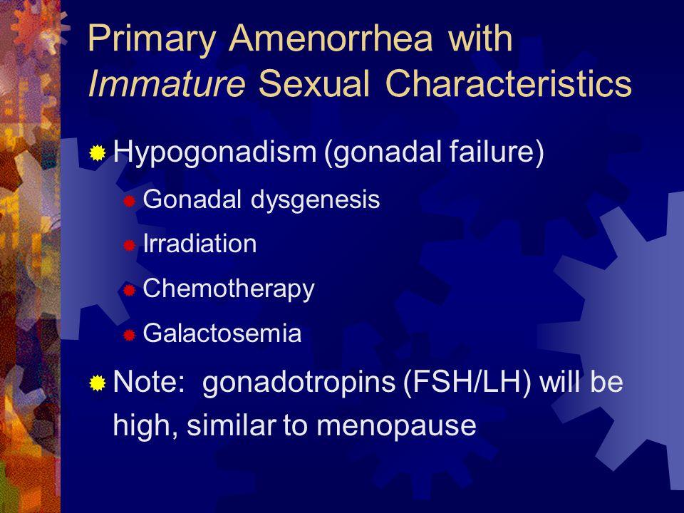 Primary Amenorrhea with Immature Sexual Characteristics  Hypogonadism (gonadal failure)  Gonadal dysgenesis  Irradiation  Chemotherapy  Galactose