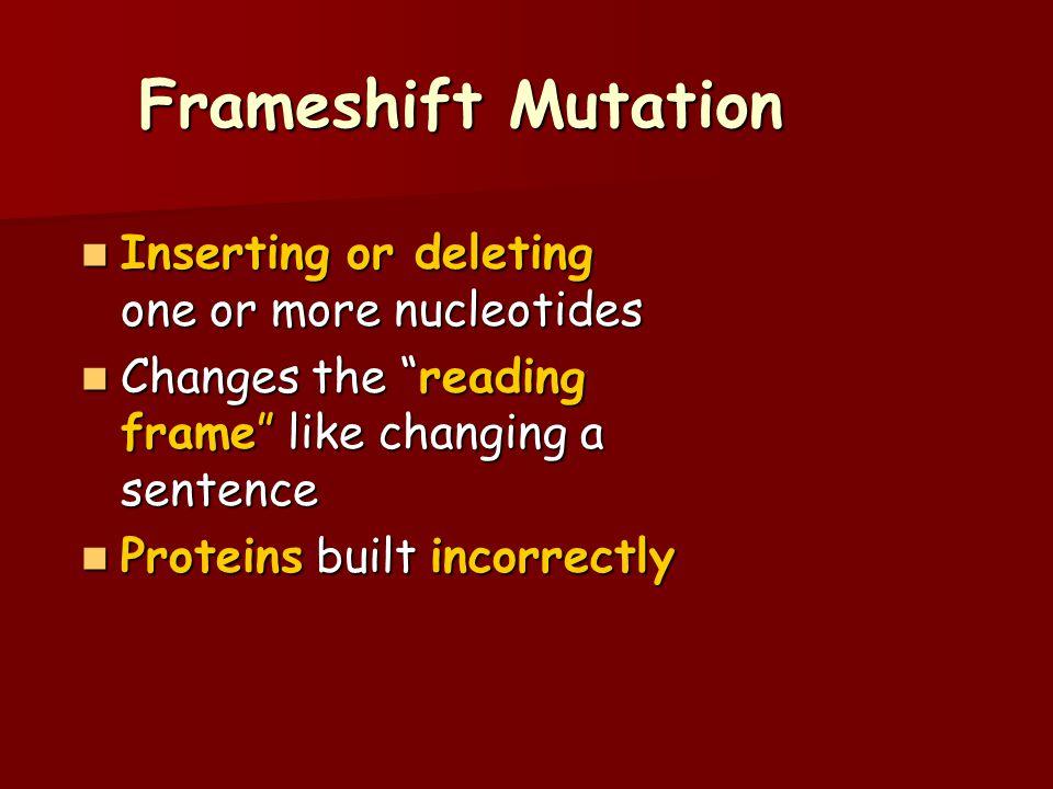 "Frameshift Mutation Inserting or deleting one or more nucleotides Inserting or deleting one or more nucleotides Changes the ""reading frame"" like chang"