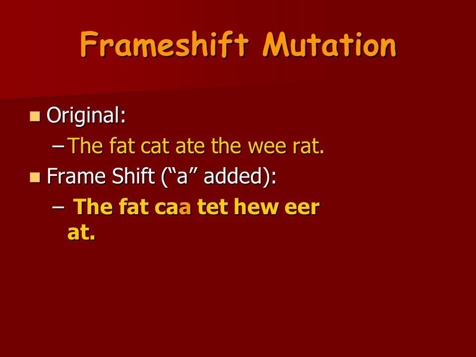"Frameshift Mutation Original: Original: –The fat cat ate the wee rat. Frame Shift (""a"" added): Frame Shift (""a"" added): – The fat caa tet hew eer at."
