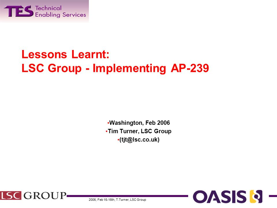 2006, Feb 15-16th, T.Turner, LSC Group PLCS: Keeping support information aligned with a changing product over its entire life cycle Early Implementations - Motivation Motivation – Implementation most compelling for take-up – Assess shortfalls – Determine if fit for purpose The early implementations show how AP239: – Can meet the business requirements – Can meet information requirements of target business processes – Is feasible in terms of available implementation technologies