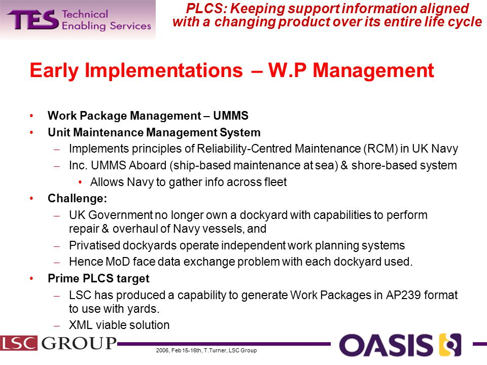 2006, Feb 15-16th, T.Turner, LSC Group PLCS: Keeping support information aligned with a changing product over its entire life cycle Early Implementations – W.P Management Work Package Management – UMMS Unit Maintenance Management System – Implements principles of Reliability-Centred Maintenance (RCM) in UK Navy – Inc.