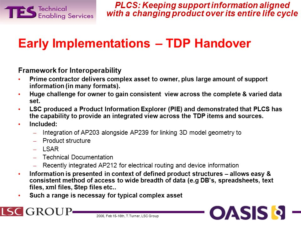 2006, Feb 15-16th, T.Turner, LSC Group PLCS: Keeping support information aligned with a changing product over its entire life cycle Early Implementations – TDP Handover Framework for Interoperability Prime contractor delivers complex asset to owner, plus large amount of support information (in many formats).