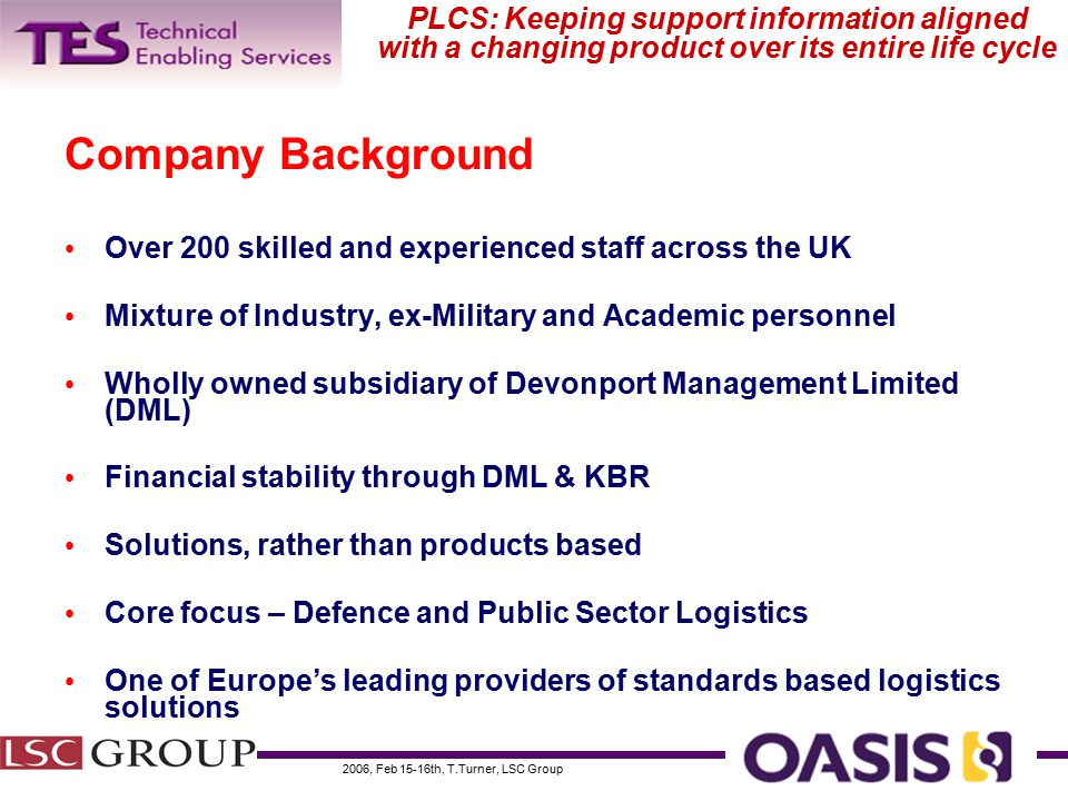 2006, Feb 15-16th, T.Turner, LSC Group PLCS: Keeping support information aligned with a changing product over its entire life cycle Company Background Over 200 skilled and experienced staff across the UK Mixture of Industry, ex-Military and Academic personnel Wholly owned subsidiary of Devonport Management Limited (DML) Financial stability through DML & KBR Solutions, rather than products based Core focus – Defence and Public Sector Logistics One of Europe's leading providers of standards based logistics solutions