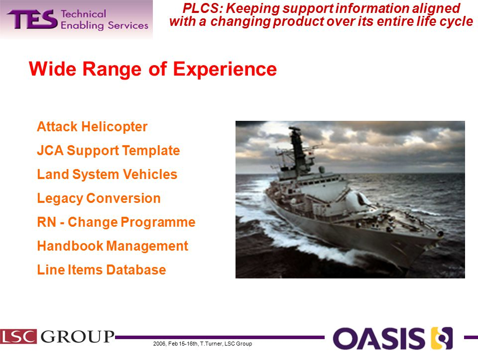 2006, Feb 15-16th, T.Turner, LSC Group PLCS: Keeping support information aligned with a changing product over its entire life cycle Wide Range of Experience Attack Helicopter JCA Support Template Land System Vehicles Legacy Conversion RN - Change Programme Handbook Management Line Items Database