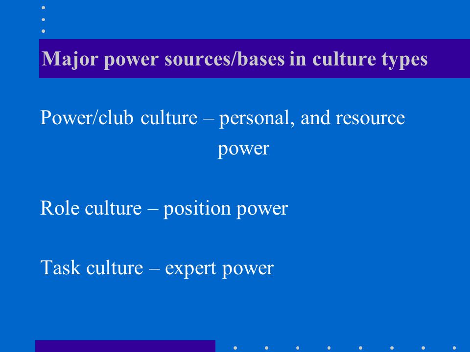 Major power sources/bases in culture types Power/club culture – personal, and resource power Role culture – position power Task culture – expert power