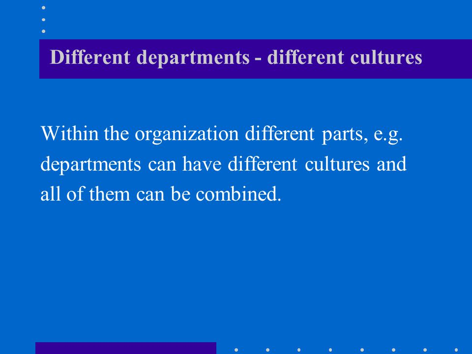Different departments - different cultures Within the organization different parts, e.g.