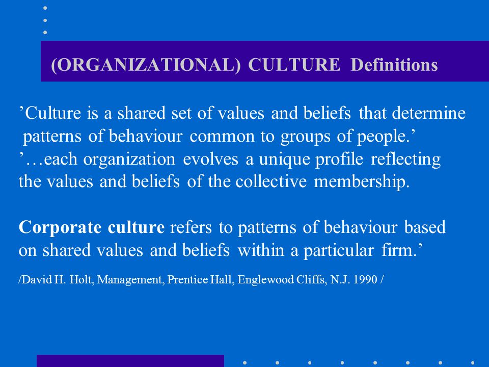 (ORGANIZATIONAL) CULTURE Definitions 'Culture is a shared set of values and beliefs that determine patterns of behaviour common to groups of people.'