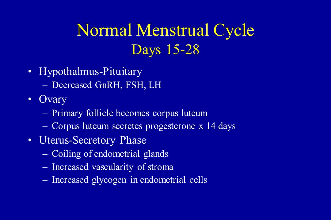 Normal Menstrual Cycle Days 15-28 Hypothalmus-Pituitary –Decreased GnRH, FSH, LH Ovary –Primary follicle becomes corpus luteum –Corpus luteum secretes progesterone x 14 days Uterus-Secretory Phase –Coiling of endometrial glands –Increased vascularity of stroma –Increased glycogen in endometrial cells