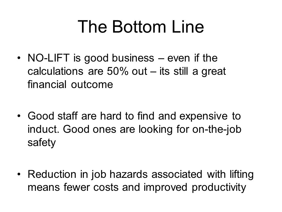 The Bottom Line NO-LIFT is good business – even if the calculations are 50% out – its still a great financial outcome Good staff are hard to find and