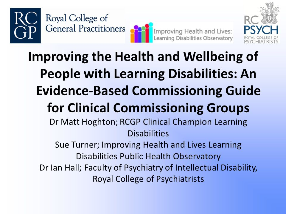 Improving the Health and Wellbeing of People with Learning Disabilities: An Evidence-Based Commissioning Guide for Clinical Commissioning Groups Dr Matt Hoghton; RCGP Clinical Champion Learning Disabilities Sue Turner; Improving Health and Lives Learning Disabilities Public Health Observatory Dr Ian Hall; Faculty of Psychiatry of Intellectual Disability, Royal College of Psychiatrists