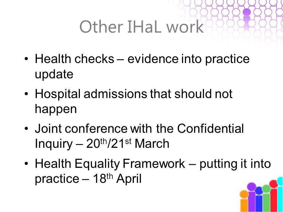 Other IHaL work Health checks – evidence into practice update Hospital admissions that should not happen Joint conference with the Confidential Inquiry – 20 th /21 st March Health Equality Framework – putting it into practice – 18 th April