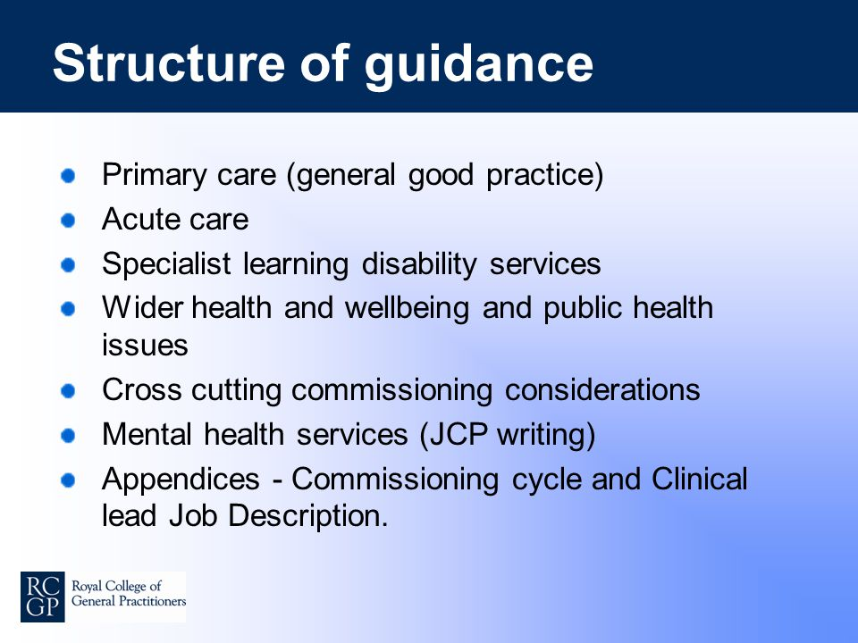 Structure of guidance Primary care (general good practice) Acute care Specialist learning disability services Wider health and wellbeing and public health issues Cross cutting commissioning considerations Mental health services (JCP writing) Appendices - Commissioning cycle and Clinical lead Job Description.
