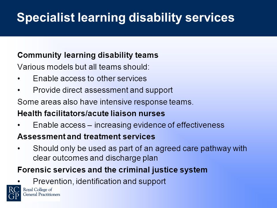 Specialist learning disability services Community learning disability teams Various models but all teams should: Enable access to other services Provide direct assessment and support Some areas also have intensive response teams.