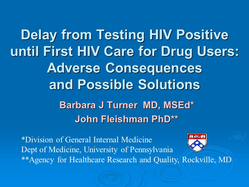 Delay from Testing HIV Positive until First HIV Care for Drug Users: Adverse Consequences and Possible Solutions Barbara J Turner MD, MSEd* John Fleis