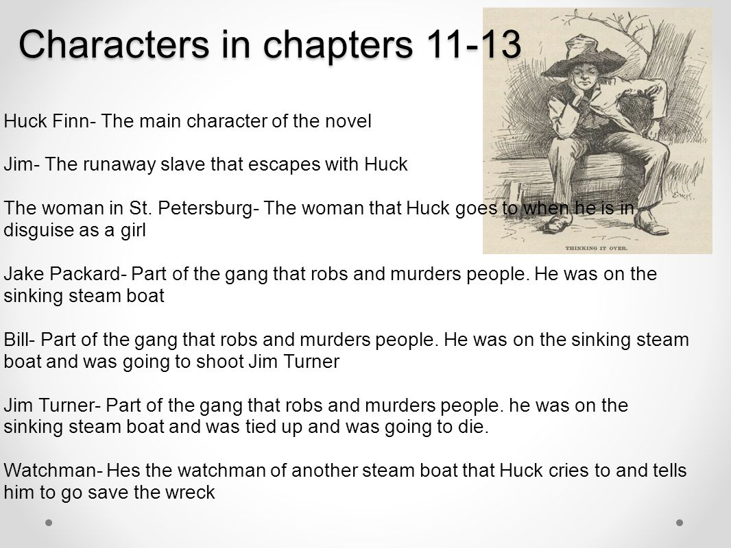 Characters in chapters 11-13 Huck Finn- The main character of the novel Jim- The runaway slave that escapes with Huck The woman in St. Petersburg- The