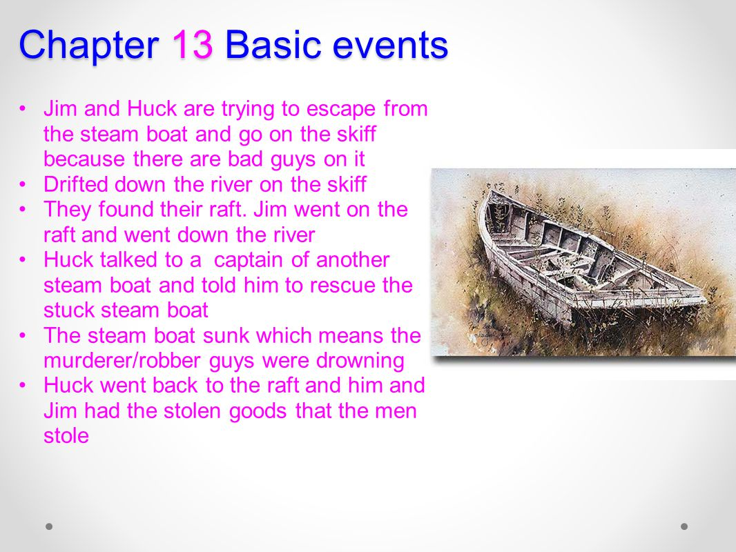 Chapter 13 Basic events Jim and Huck are trying to escape from the steam boat and go on the skiff because there are bad guys on it Drifted down the ri