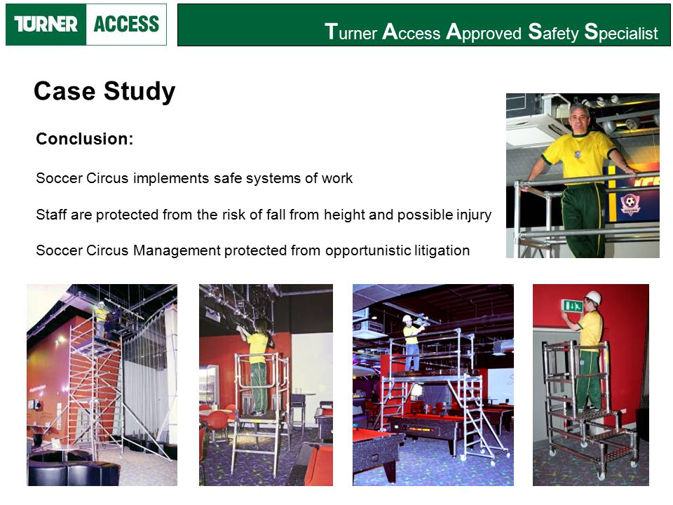 T urner A ccess A pproved S afety S pecialist Conclusion: Soccer Circus implements safe systems of work Staff are protected from the risk of fall from height and possible injury Soccer Circus Management protected from opportunistic litigation Case Study