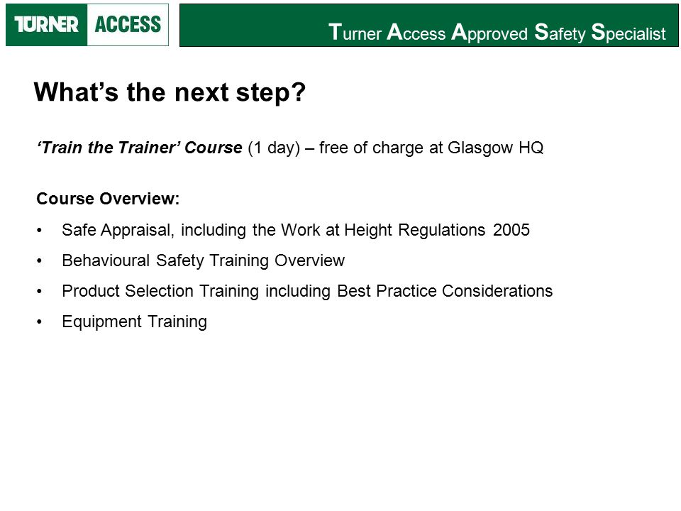 T urner A ccess A pproved S afety S pecialist 'Train the Trainer' Course (1 day) – free of charge at Glasgow HQ Course Overview: Safe Appraisal, including the Work at Height Regulations 2005 Behavioural Safety Training Overview Product Selection Training including Best Practice Considerations Equipment Training What's the next step