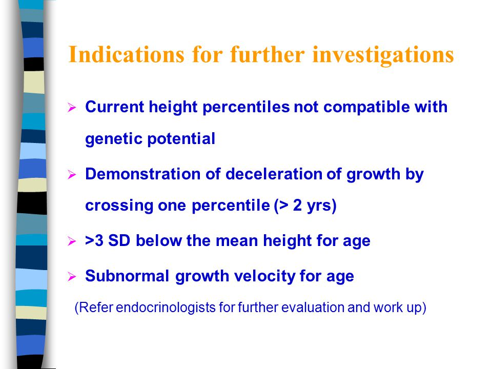 Evaluation of short stature  Ht just 5 cm/yr (age 3 -10) – just monitor growth  Ht -2 SDS to -3 SDS, GV normal – FBC,ESR, urinalysis, R/LFT, TFT, BA  Ht < -3 SDS or abn GV – further endocrine and systemic work up