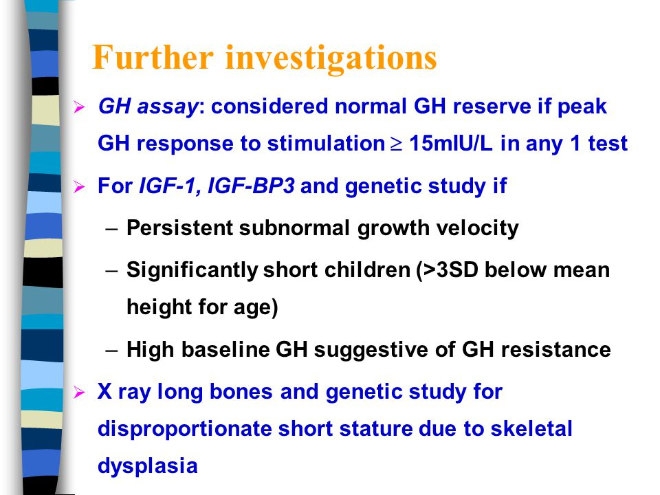 Indications for further investigations  Current height percentiles not compatible with genetic potential  Demonstration of deceleration of growth by crossing one percentile (> 2 yrs)  >3 SD below the mean height for age  Subnormal growth velocity for age (Refer endocrinologists for further evaluation and work up)