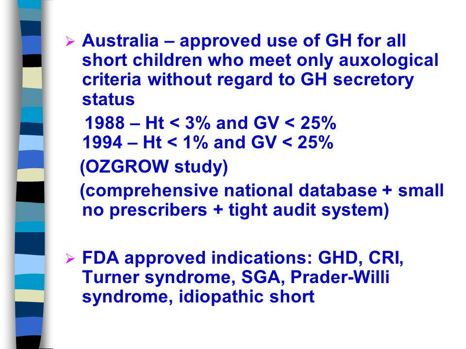 Worldwide Indications for GH Px  Canada – Only approved for classical GHD Dx with strict criteria  Ht and GV < -2SDS and peak GH <5 ug/L (before 1983) or <8 ug/L (after 1983) after ITT, arginine, or combined L-dopa- propanolol testing on 2 separate occasions  Japan, Sweden, France - Approved for Turner Syndrome also  USA - Approved for CRF also