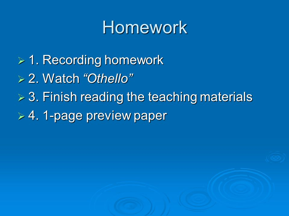 Homework  1. Recording homework  2. Watch Othello  3.
