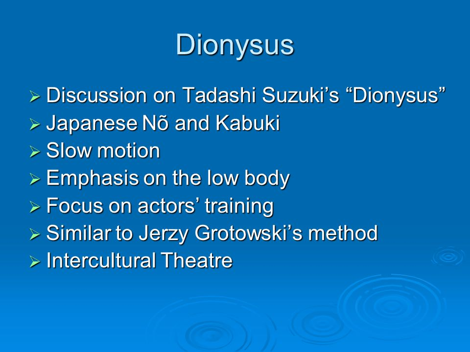 Dionysus  Discussion on Tadashi Suzuki's Dionysus  Japanese Nõ and Kabuki  Slow motion  Emphasis on the low body  Focus on actors' training  Similar to Jerzy Grotowski's method  Intercultural Theatre