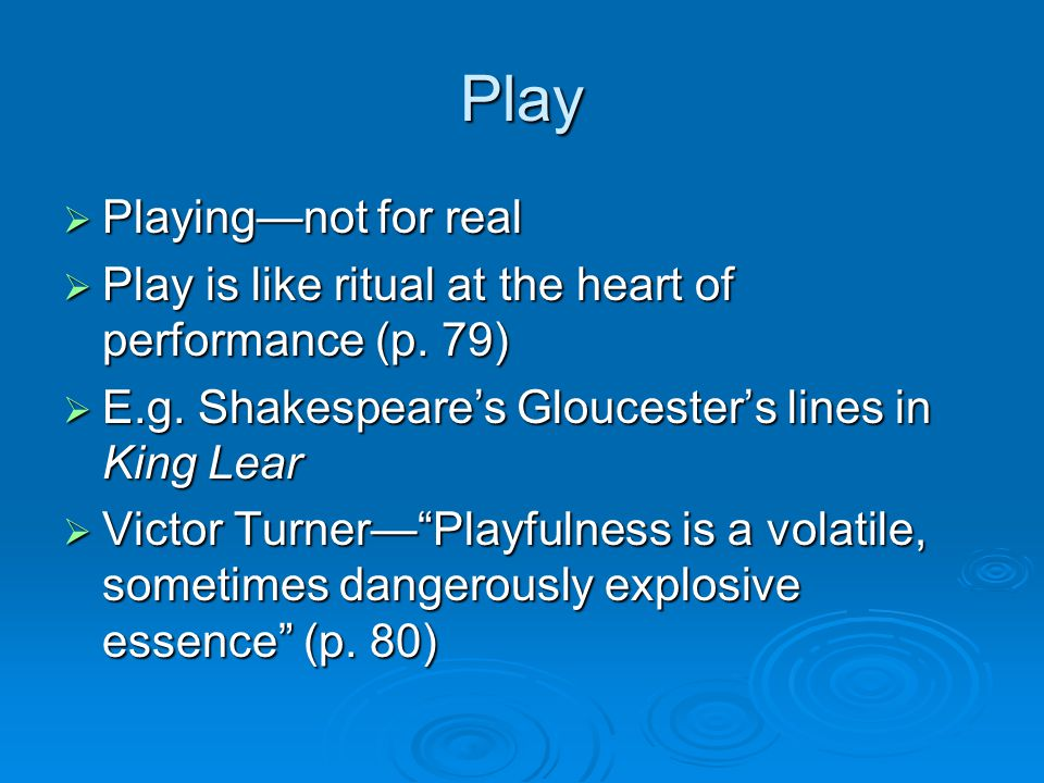 Play  Playing—not for real  Play is like ritual at the heart of performance (p.