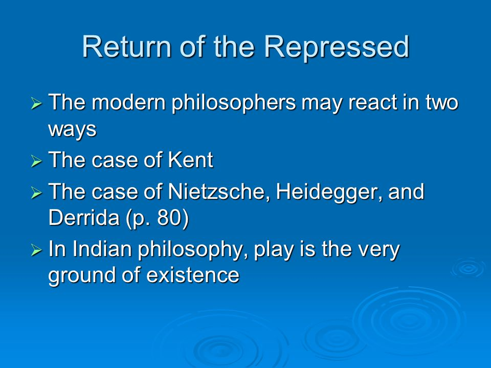 Return of the Repressed  The modern philosophers may react in two ways  The case of Kent  The case of Nietzsche, Heidegger, and Derrida (p.