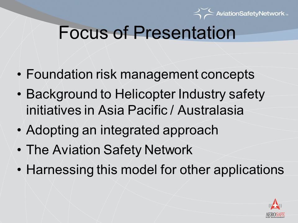 Focus of Presentation Foundation risk management concepts Background to Helicopter Industry safety initiatives in Asia Pacific / Australasia Adopting an integrated approach The Aviation Safety Network Harnessing this model for other applications