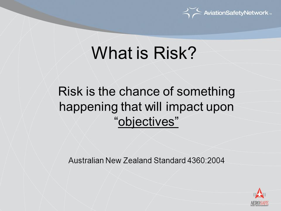 "What is Risk? Risk is the chance of something happening that will impact upon ""objectives"" Australian New Zealand Standard 4360:2004"