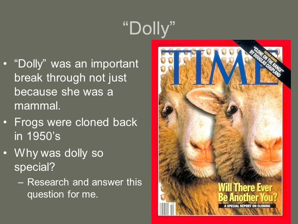"""Dolly"" ""Dolly"" was an important break through not just because she was a mammal. Frogs were cloned back in 1950's Why was dolly so special? –Research"