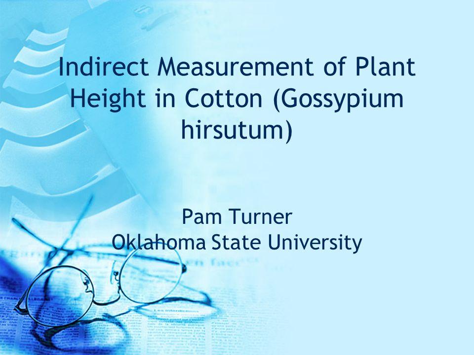Indirect Measurement of Plant Height in Cotton (Gossypium hirsutum) Pam Turner Oklahoma State University