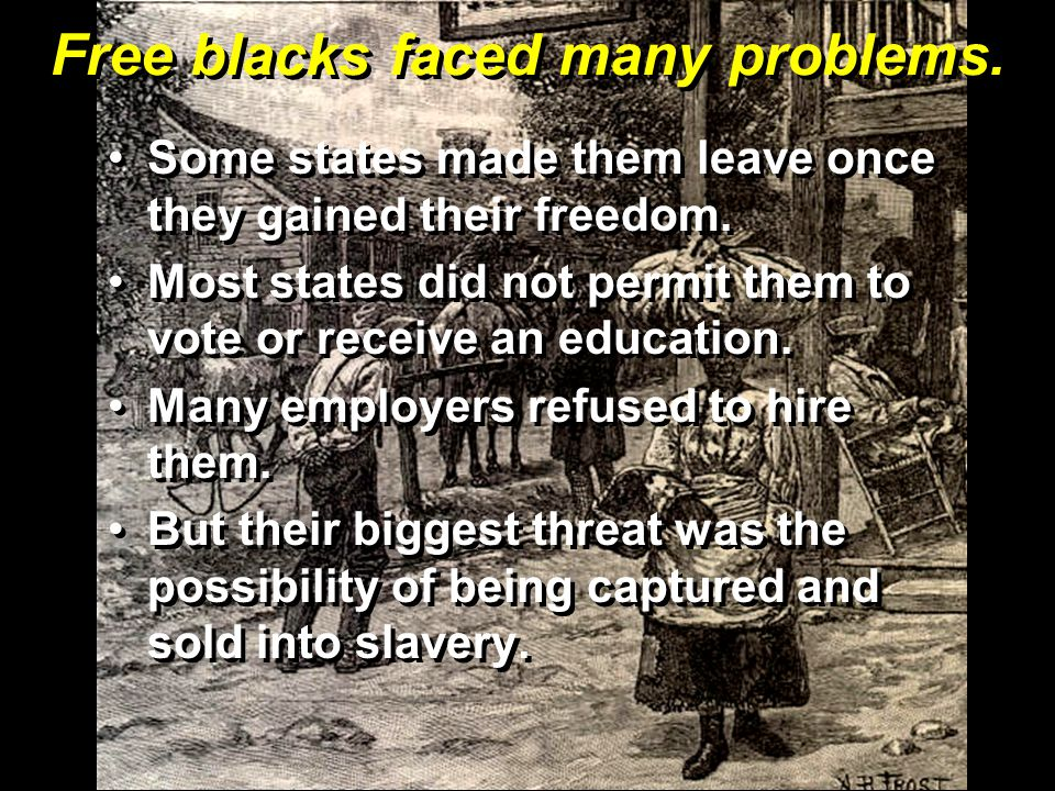 Free blacks faced many problems.Some states made them leave once they gained their freedom.