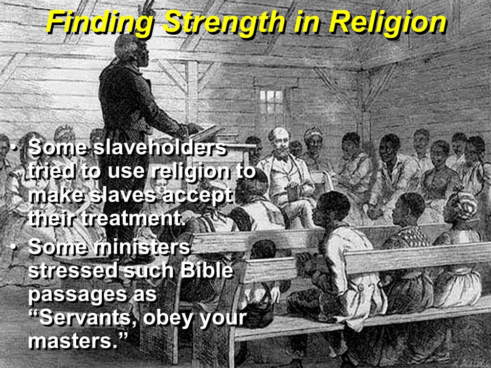 Finding Strength in Religion Some slaveholders tried to use religion to make slaves accept their treatment.
