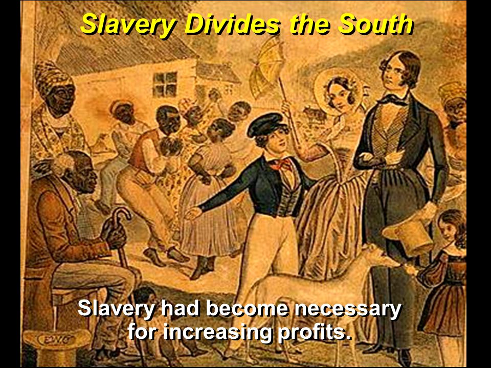 Slavery Divides the South Slavery had become necessary for increasing profits.