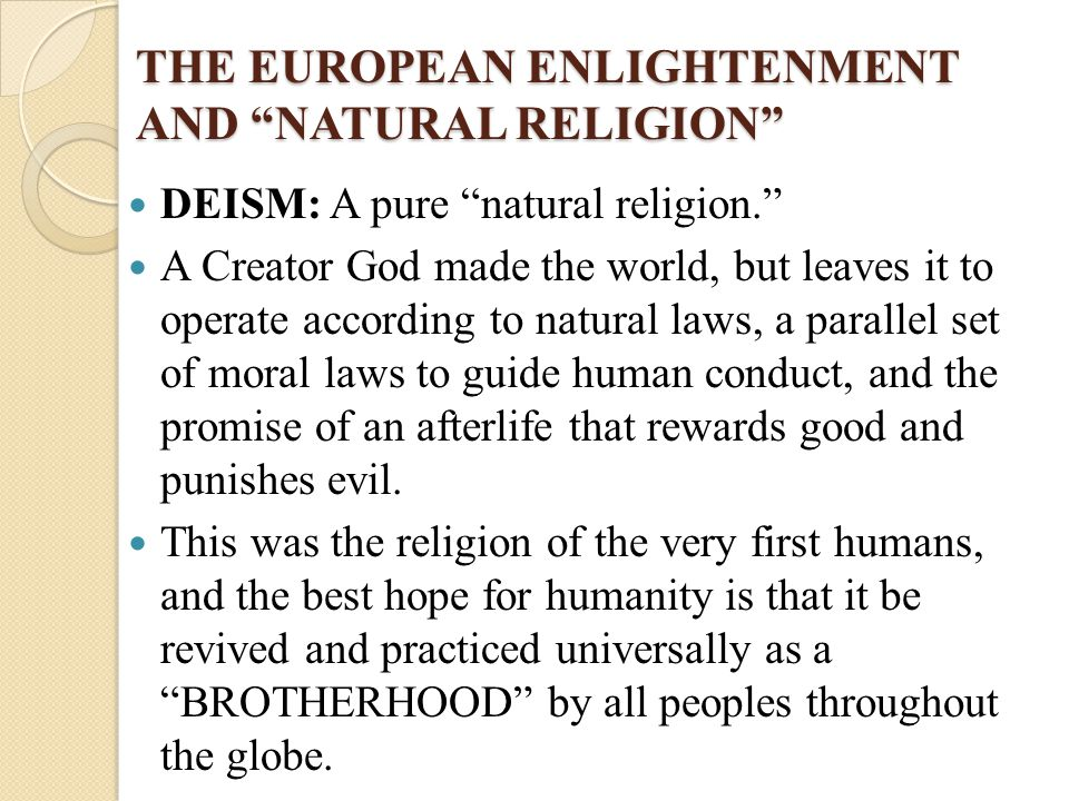 "THE EUROPEAN ENLIGHTENMENT AND ""NATURAL RELIGION"" DEISM: A pure ""natural religion."" A Creator God made the world, but leaves it to operate according t"