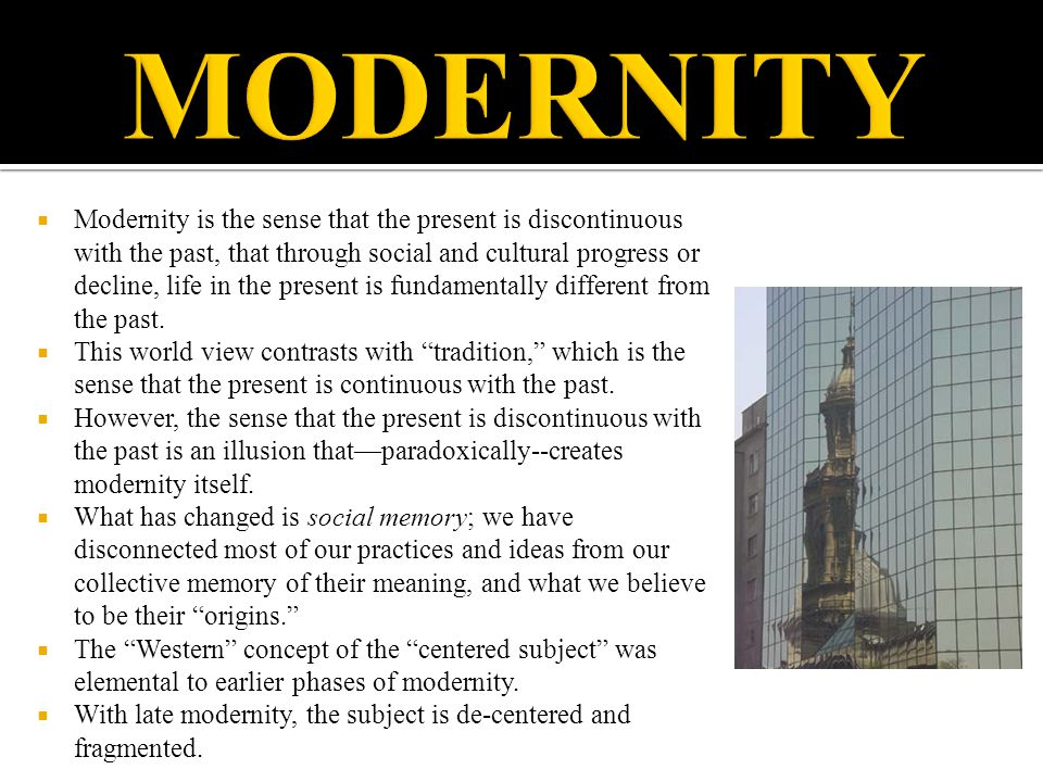  Modernity is the sense that the present is discontinuous with the past, that through social and cultural progress or decline, life in the present is