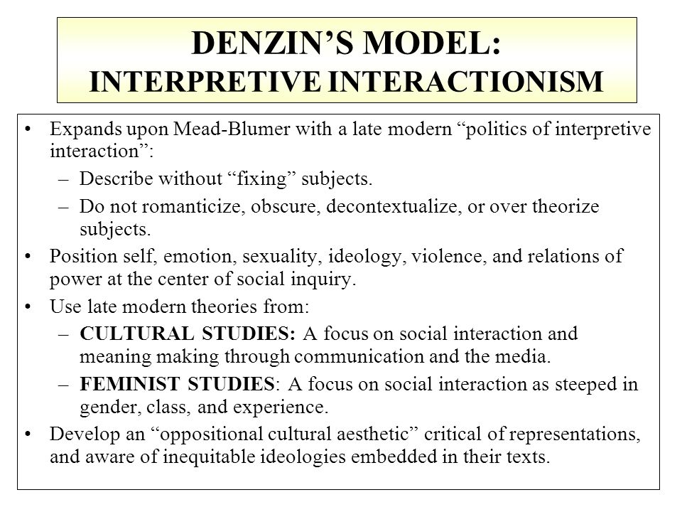 "DENZIN'S MODEL: INTERPRETIVE INTERACTIONISM Expands upon Mead-Blumer with a late modern ""politics of interpretive interaction"": –Describe without ""fix"