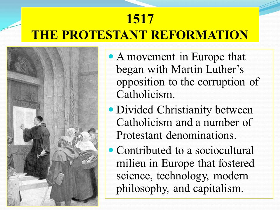1517 THE PROTESTANT REFORMATION A movement in Europe that began with Martin Luther's opposition to the corruption of Catholicism. Divided Christianity