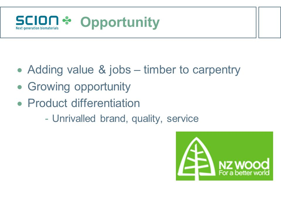 Opportunity  Adding value & jobs – timber to carpentry  Growing opportunity  Product differentiation ­Unrivalled brand, quality, service