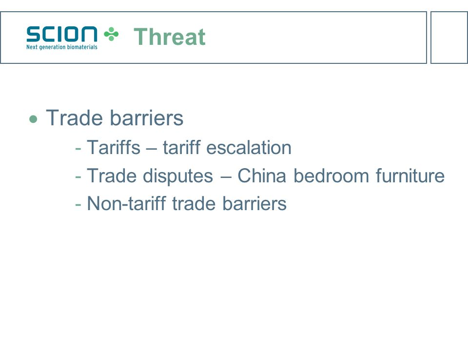 Threat  Trade barriers ­Tariffs – tariff escalation ­Trade disputes – China bedroom furniture ­Non-tariff trade barriers