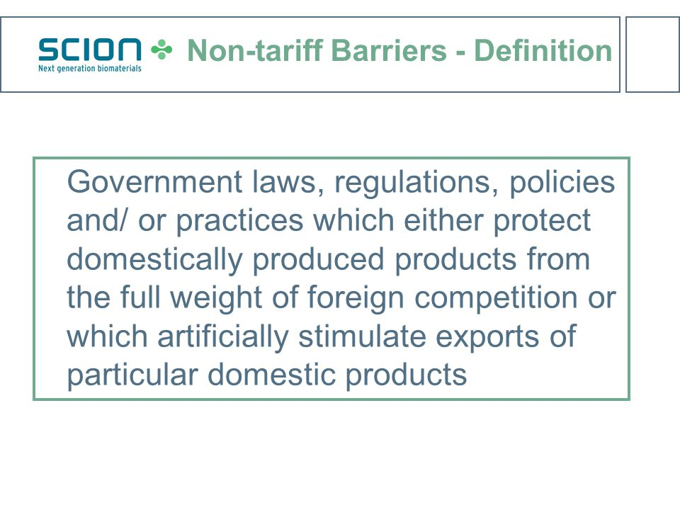 Non-tariff Barriers - Definition Government laws, regulations, policies and/ or practices which either protect domestically produced products from the full weight of foreign competition or which artificially stimulate exports of particular domestic products