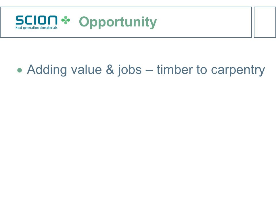 Opportunity  Adding value & jobs – timber to carpentry