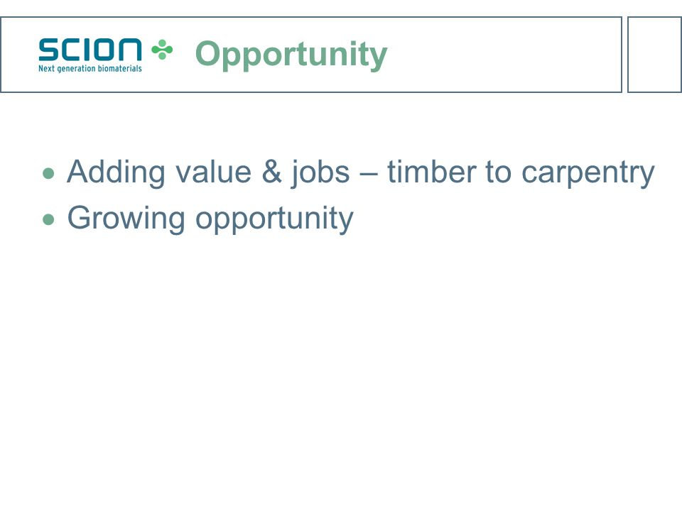 Opportunity  Adding value & jobs – timber to carpentry  Growing opportunity
