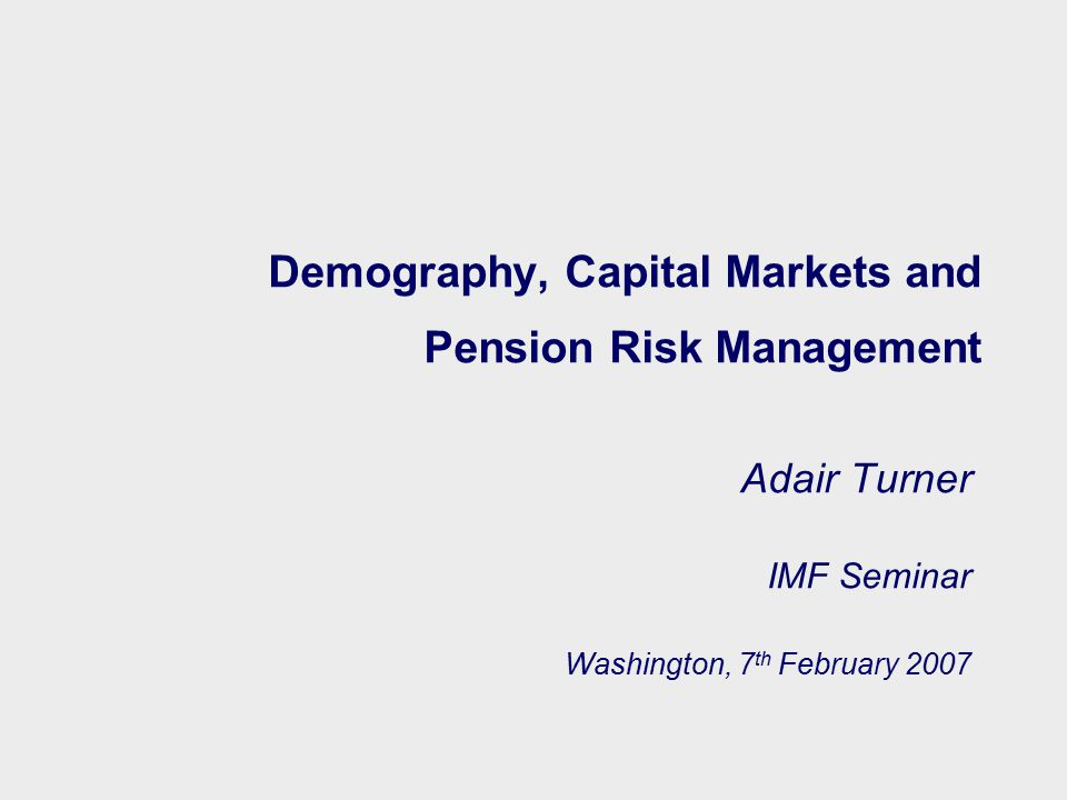 Demography, Capital Markets and Pension Risk Management Adair Turner IMF Seminar Washington, 7 th February 2007
